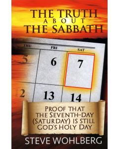 The Truth about the Sabbath: Proof that the Seventh-day (Saturday) is still God's Holy Day